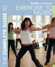 The Complete Guide to Exercise to Music ebook by Debbie Lawrence