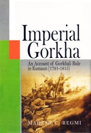 Imperial Gorkha: An Account of Gorkhali Rule in Kumaun (17911815) ebook by Mahesh C. Regmi