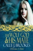 The Wolf God & His Mate ebook by Calle J. Brookes