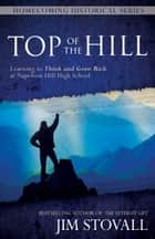 Top of the Hill - Learning to Think and Grow Rich at Napoleon Hill High School ebook by Jim Stovall