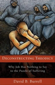 Deconstructing Theodicy - Why Job Has Nothing to Say to the Puzzle of Suffering ebook by David Burrell