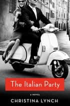 The Italian Party - A Novel ebook by Christina Lynch
