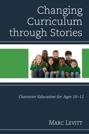 Changing Curriculum through Stories - Character Education for Ages 10-12 ebook by Marc Levitt