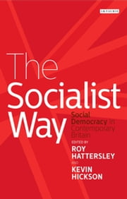 Socialist Way, The - Social Democracy in Contemporary Britain ebook by Roy Hattersley,Kevin Hickson