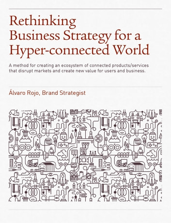 Rethinking Business Strategy for a Hyper-connected World. - A method for creating an ecosystem of connected products/services that disrupt markets and create new value for users and business. ebook by Álvaro Rojo Duran