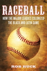 Raceball - How the Major Leagues Colonized the Black and Latin Game ebook by Rob Ruck