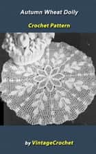 Autumn Wheat Doily Vintage Crochet Pattern eBook ebook by Vintage Crochet