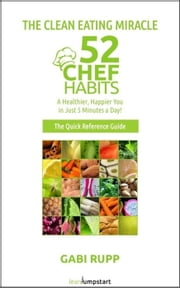 Clean Eating Miracle - 52 Chef Habits:A Healthier, Happier You in Just 5 Minutes a Day! (The Quick Reference Guide) ebook by Gabi Rupp