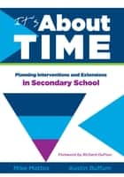 It's About Time [Secondary] - Planning Interventions and Extensions in Secondary School ebook by Mike Mattos, Austin Buffum