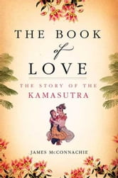 The Book of Love - The Story of the Kamasutra ebook by James McConnachie