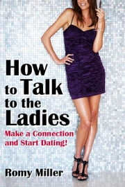 How to Talk to the Ladies: Make a Connection and Start Dating! ebook by Romy Miller