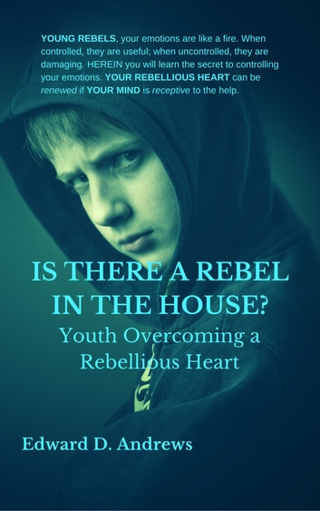IS THERE A REBEL IN THE HOUSE? - Youth Overcoming a Rebellious Heart ebook by Edward D. Andrews