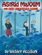 Astrid Maxxim and her Undersea Dome ebook by Wesley Allison