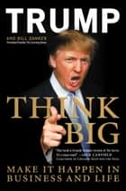 Think Big - Make It Happen in Business and Life ebook by Donald J. Trump, Bill Zanker