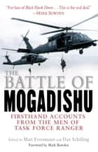 The Battle of Mogadishu - First Hand Accounts From the Men of Task Force Ranger ebook by Matt Eversmann, Dan Schilling