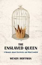 The Enslaved Queen - A Memoir about Electricity and Mind Control ebook by Wendy Hoffman