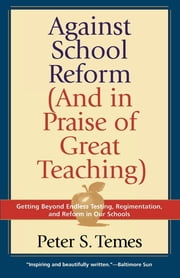 Against School Reform (And in Praise of Great Teaching) ebook by Peter S. Temes