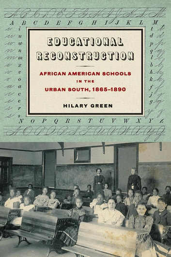 Educational Reconstruction - African American Schools in the Urban South, 1865-1890 ebook by Hilary Green