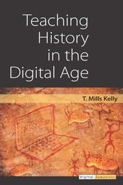 Teaching History in the Digital Age ebook by T. Mills Kelly