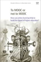 To MOOC or Not to MOOC - How Can Online Learning Help to Build the Future of Higher Education? ebook by Sarah Porter