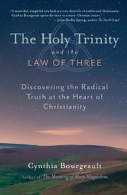 The Holy Trinity and the Law of Three - Discovering the Radical Truth at the Heart of Christianity ebook by Cynthia Bourgeault