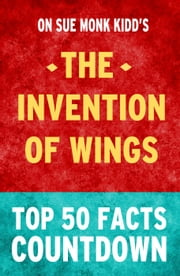 The Invention of Wings: Top 50 Facts Countdown ebook by TK Parker