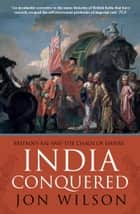 India Conquered - Britain's Raj and the Chaos of Empire ebook by Jon Wilson