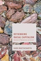 Rethinking Racial Capitalism - Questions of Reproduction and Survival ebook by Gargi Bhattacharyya, Professor of Sociology