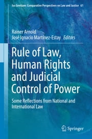 Rule of Law, Human Rights and Judicial Control of Power - Some Reflections from National and International Law ebook by Rainer Arnold, José Ignacio Martínez-Estay