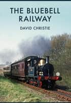 The Bluebell Railway ebook by David Christie