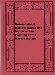Ceremonial of Hasjelti Dailjis and Mythical Sand Painting of the Navajo Indians ebook by James Stevenson
