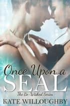 Once Upon a SEAL - Be-Wished, #3 ebook by Kate Willoughby
