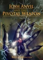 Josh Anvil and the Pivotal Weapon ebook by Bruce Arrington