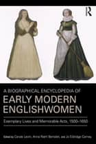 A Biographical Encyclopedia of Early Modern Englishwomen - Exemplary Lives and Memorable Acts, 1500-1650 ebook by Carole Levin, Anna Riehl Bertolet, Jo Eldridge Carney