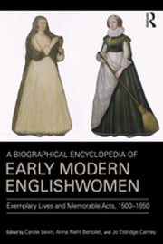 A Biographical Encyclopedia of Early Modern Englishwomen - Exemplary Lives and Memorable Acts, 1500-1650 ebook by Carole Levin,Anna Riehl Bertolet,Jo Eldridge Carney