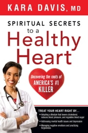Spiritual Secrets to a Healthy Heart - Uncovering the Roots of America's Number One Killer ebook by Kara Davis, M.D.