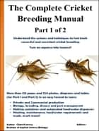 The Complete Cricket Breeding Manual -Part 1 of 2 - Understand the systems and techniques to fast track successful and consistent cricket breeding. Turn an expense into income!! ebook by Glenn Kvassay