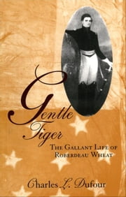 Gentle Tiger: The Gallant Life of Roberdeau Wheat ebook by Dufour, Charles L.