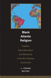 Black Atlantic Religion - Tradition, Transnationalism, and Matriarchy in the Afro-Brazilian Candomble ebook by J. Lorand Matory