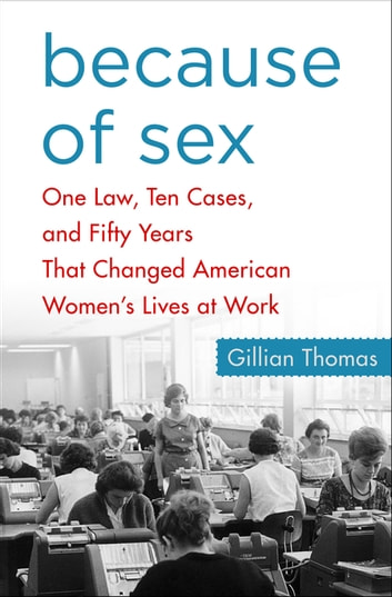 Because of Sex - One Law, Ten Cases, and Fifty Years That Changed American Women's Lives at Work ebook by Gillian Thomas