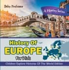 History Of Europe For Kids: A History Series - Children Explore Histories Of The World Edition ebook by Baby Professor