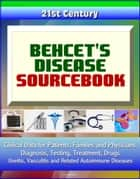 21st Century Behcet's Disease Sourcebook: Clinical Data for Patients, Families, and Physicians - Diagnosis, Testing, Treatment, Drugs, Uveitis, Vasculitis and Related Autoimmune Diseases ebook by Progressive Management