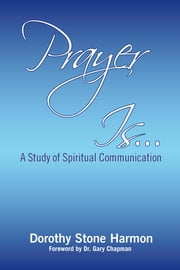 Prayer Is... - A Study of Spiritual Communication ebook by Dorothy Stone Harmon