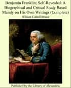 Benjamin Franklin; Self-Revealed: A Biographical and Critical Study Based Mainly on His Own Writings (Complete) ebook by Wiliam Cabell Bruce
