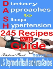 Dietary Approaches to Stop Hypertension: 245 Recipes With Guide Based on U.S. Dept of Health and Human Services ebook by Richard Bach