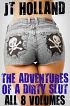 The Adventures of a Dirty Slut: All 8 Volumes ebook by JT Holland