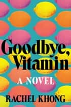 Goodbye, Vitamin - A Novel eBook par Rachel Khong