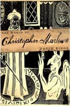 The World of Christopher Marlowe ebook by David Riggs