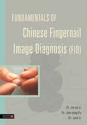 Fundamentals of Chinese Fingernail Image Diagnosis (FID) ebook by Jie-Jia Li,Jian-Ping Fu,Jack Li