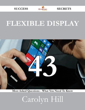 Flexible Display 43 Success Secrets - 43 Most Asked Questions On Flexible Display - What You Need To Know ebook by Carolyn Hill